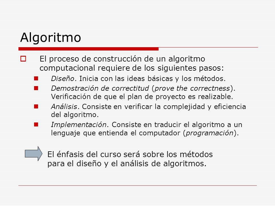 Algoritmo El proceso de construcción de un algoritmo computacional requiere de los siguientes pasos: Diseño. Inicia con las ideas básicas y los método
