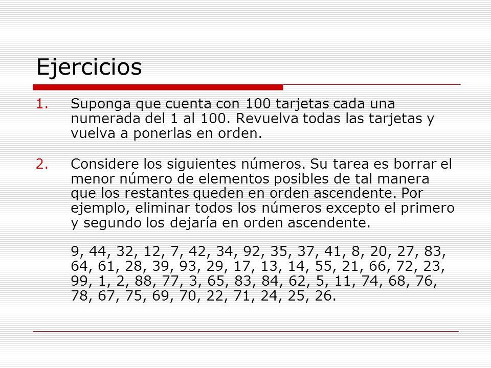 Ejercicios 1.Suponga que cuenta con 100 tarjetas cada una numerada del 1 al 100. Revuelva todas las tarjetas y vuelva a ponerlas en orden. 2.Considere