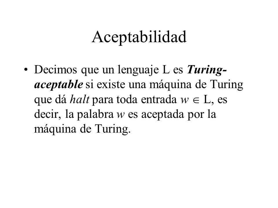 Aceptabilidad Decimos que un lenguaje L es Turing- aceptable si existe una máquina de Turing que dá halt para toda entrada w L, es decir, la palabra w