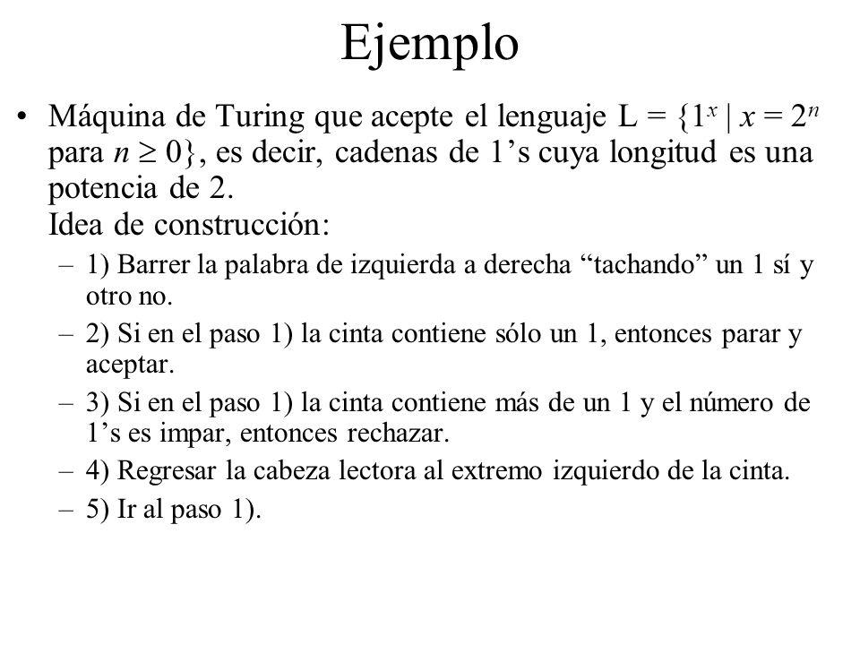 Ejemplo Máquina de Turing que acepte el lenguaje L = {1 x | x = 2 n para n 0}, es decir, cadenas de 1s cuya longitud es una potencia de 2. Idea de con