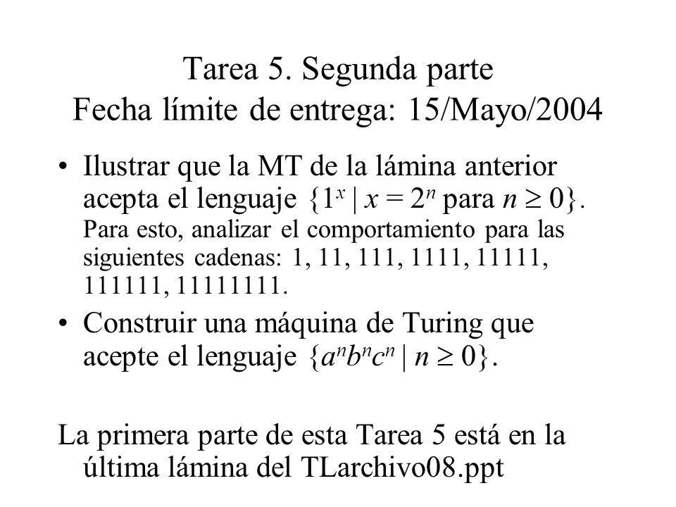 Tarea 5. Segunda parte Fecha límite de entrega: 15/Mayo/2004 Ilustrar que la MT de la lámina anterior acepta el lenguaje {1 x | x = 2 n para n 0}. Par
