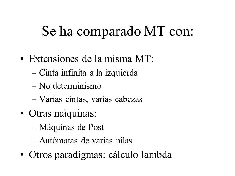 Se ha comparado MT con: Extensiones de la misma MT: –Cinta infinita a la izquierda –No determinismo –Varias cintas, varias cabezas Otras máquinas: –Má