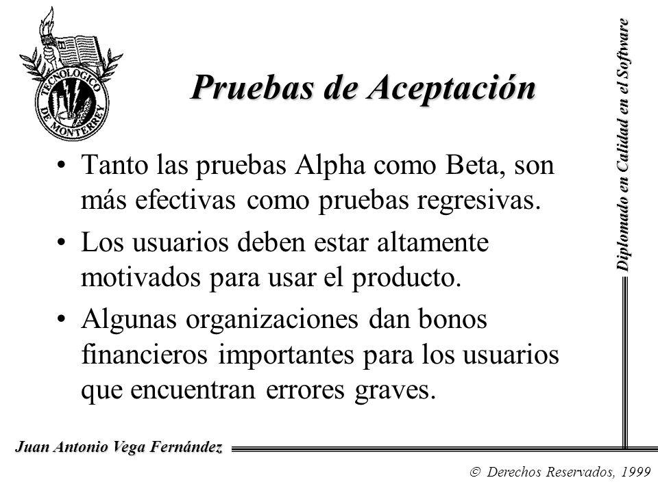 Diplomado en Calidad en el Software Derechos Reservados, 1999 Juan Antonio Vega Fernández Tanto las pruebas Alpha como Beta, son más efectivas como pr