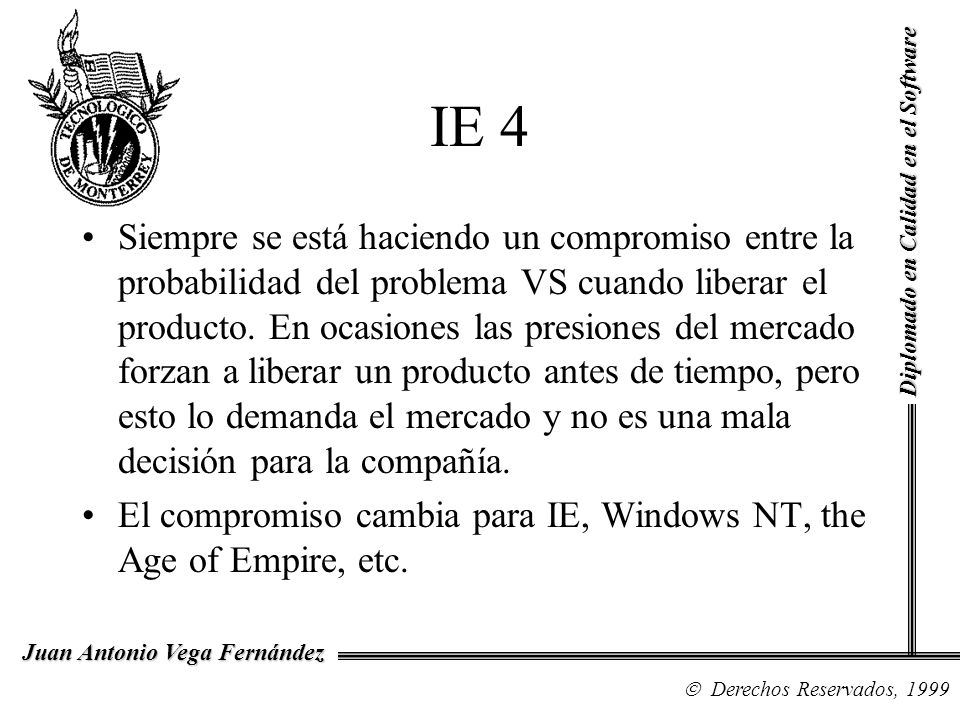 Diplomado en Calidad en el Software Derechos Reservados, 1999 Juan Antonio Vega Fernández IE 4 Siempre se está haciendo un compromiso entre la probabi