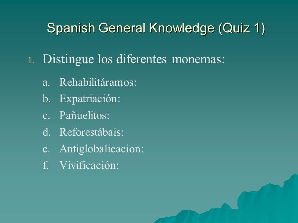 Spanish General Knowledge (Quiz 1) 1. 1. Distingue los diferentes monemas: a. a.Rehabilitáramos: b. b.Expatriación: c. c.Pañuelitos: d. d.Reforestábai