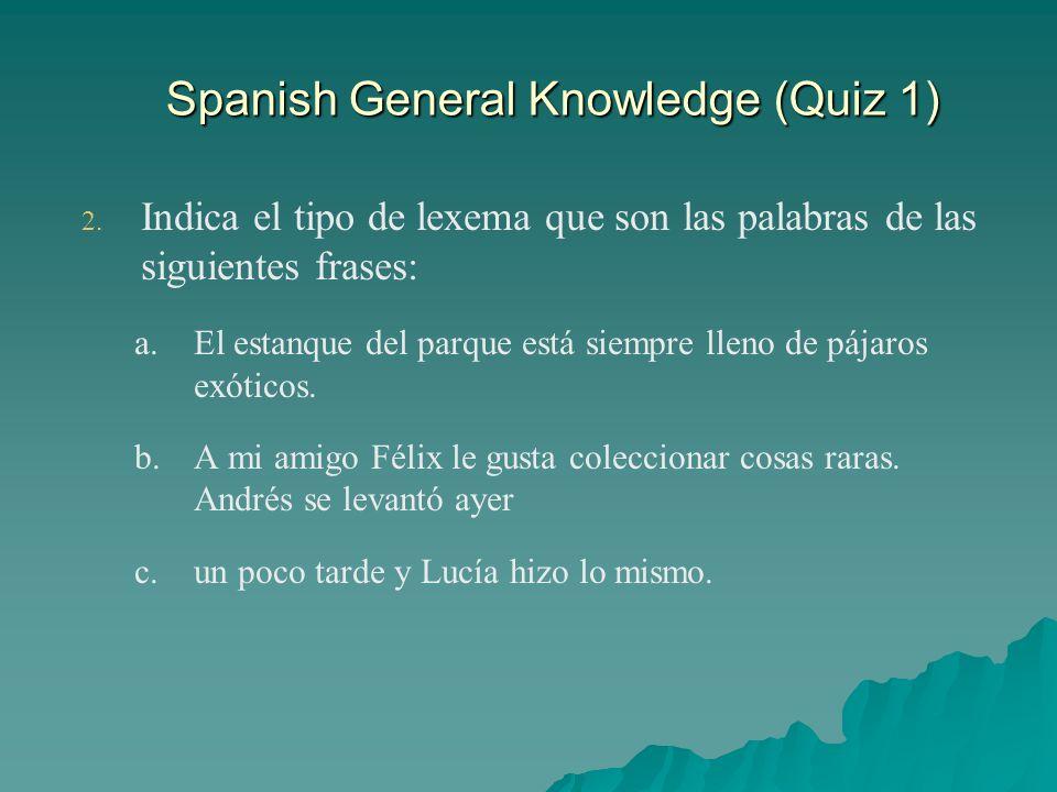 Spanish General Knowledge (Quiz 1) 2. 2. Indica el tipo de lexema que son las palabras de las siguientes frases: a. a.El estanque del parque está siem