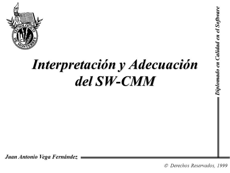 Diplomado en Calidad en el Software Derechos Reservados, 1999 Juan Antonio Vega Fernández El Abuso de SW-CMM La falta de disponibilidad o inhabilidad para interpretar, adecuar, o aplicar el buen juicio dentro de la organización.