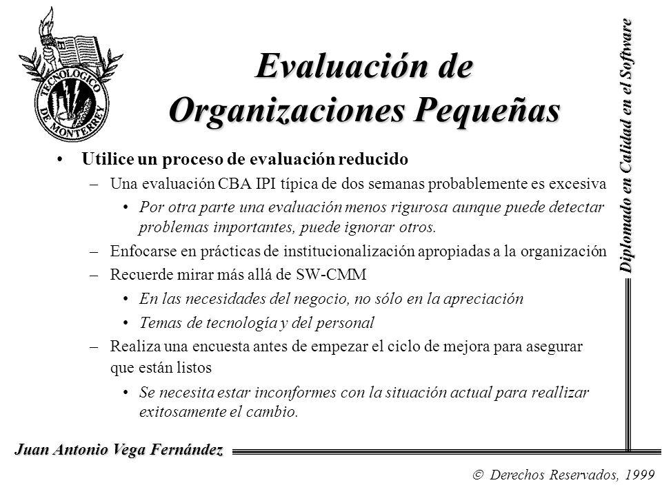Diplomado en Calidad en el Software Derechos Reservados, 1999 Juan Antonio Vega Fernández Evaluación de Organizaciones Pequeñas Utilice un proceso de evaluación reducido –Una evaluación CBA IPI típica de dos semanas probablemente es excesiva Por otra parte una evaluación menos rigurosa aunque puede detectar problemas importantes, puede ignorar otros.