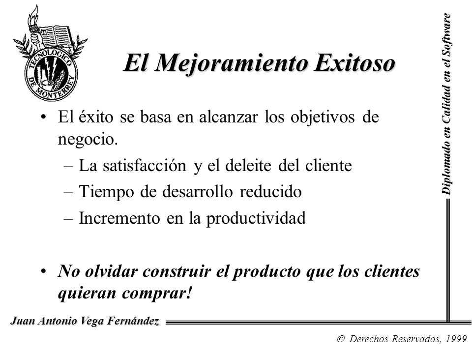 Diplomado en Calidad en el Software Derechos Reservados, 1999 Juan Antonio Vega Fernández El Mejoramiento Exitoso El éxito se basa en alcanzar los objetivos de negocio.