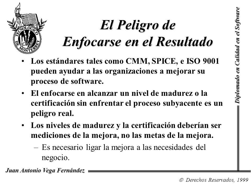 Diplomado en Calidad en el Software Derechos Reservados, 1999 Juan Antonio Vega Fernández El Peligro de Enfocarse en el Resultado Los estándares tales como CMM, SPICE, e ISO 9001 pueden ayudar a las organizaciones a mejorar su proceso de software.