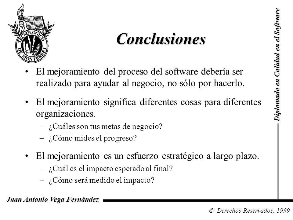 Diplomado en Calidad en el Software Derechos Reservados, 1999 Juan Antonio Vega Fernández Conclusiones El mejoramiento del proceso del software debería ser realizado para ayudar al negocio, no sólo por hacerlo.