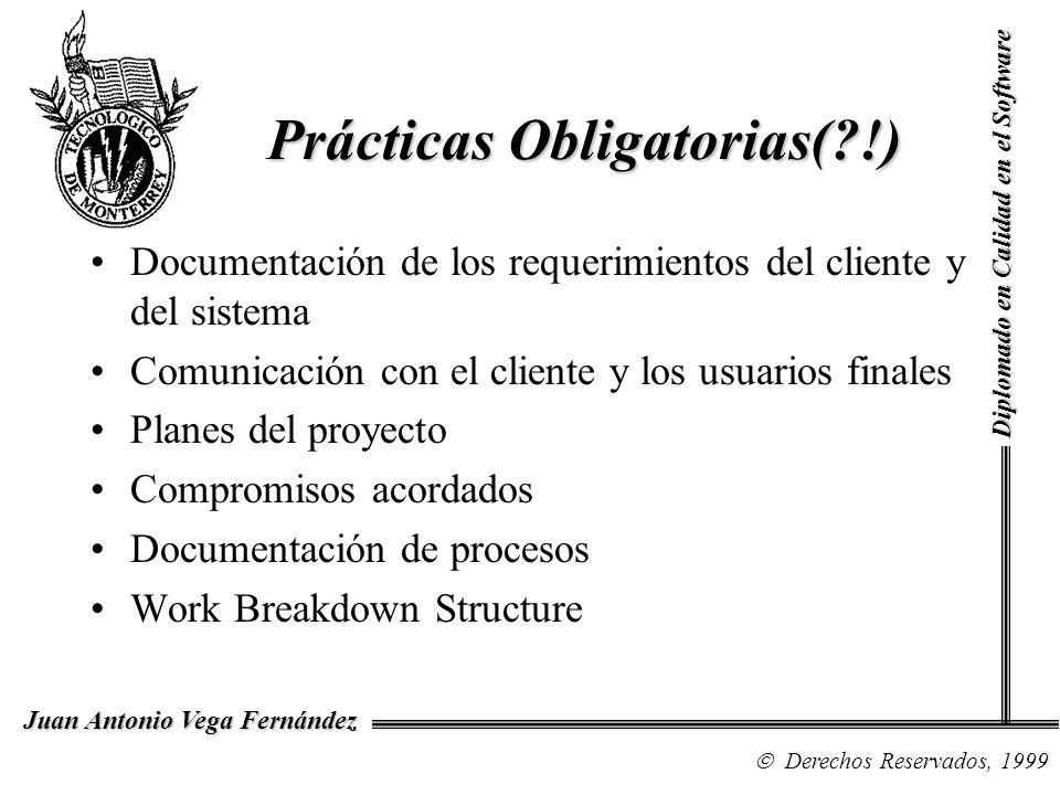 Diplomado en Calidad en el Software Derechos Reservados, 1999 Juan Antonio Vega Fernández Prácticas Obligatorias( !) Documentación de los requerimientos del cliente y del sistema Comunicación con el cliente y los usuarios finales Planes del proyecto Compromisos acordados Documentación de procesos Work Breakdown Structure