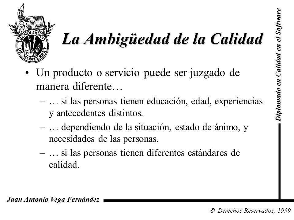 Diplomado en Calidad en el Software Derechos Reservados, 1999 Juan Antonio Vega Fernández Un producto o servicio puede ser juzgado de manera diferente… –… si las personas tienen educación, edad, experiencias y antecedentes distintos.