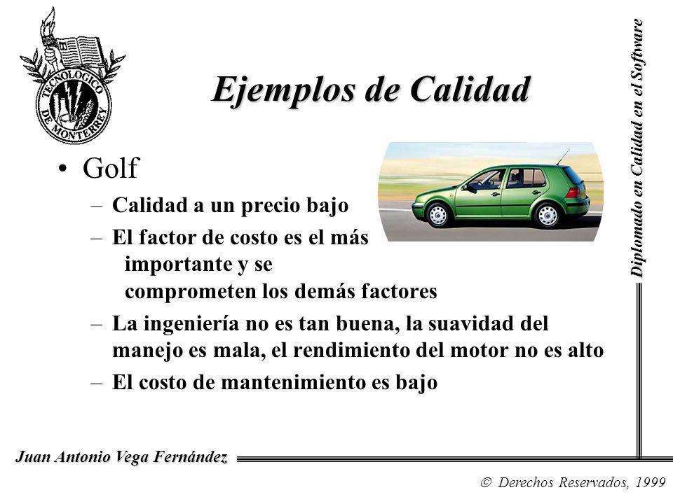 Diplomado en Calidad en el Software Derechos Reservados, 1999 Juan Antonio Vega Fernández Golf –Calidad a un precio bajo –El factor de costo es el más importante y se comprometen los demás factores –La ingeniería no es tan buena, la suavidad del manejo es mala, el rendimiento del motor no es alto –El costo de mantenimiento es bajo Ejemplos de Calidad
