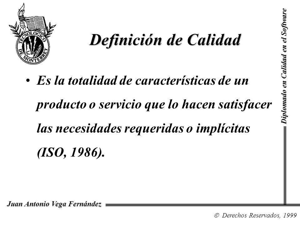 Diplomado en Calidad en el Software Derechos Reservados, 1999 Juan Antonio Vega Fernández Definición de Calidad Es la totalidad de características de un producto o servicio que lo hacen satisfacer las necesidades requeridas o implícitas (ISO, 1986).