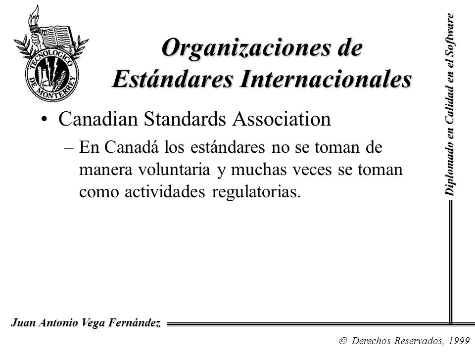 Diplomado en Calidad en el Software Derechos Reservados, 1999 Juan Antonio Vega Fernández Canadian Standards Association –En Canadá los estándares no se toman de manera voluntaria y muchas veces se toman como actividades regulatorias.