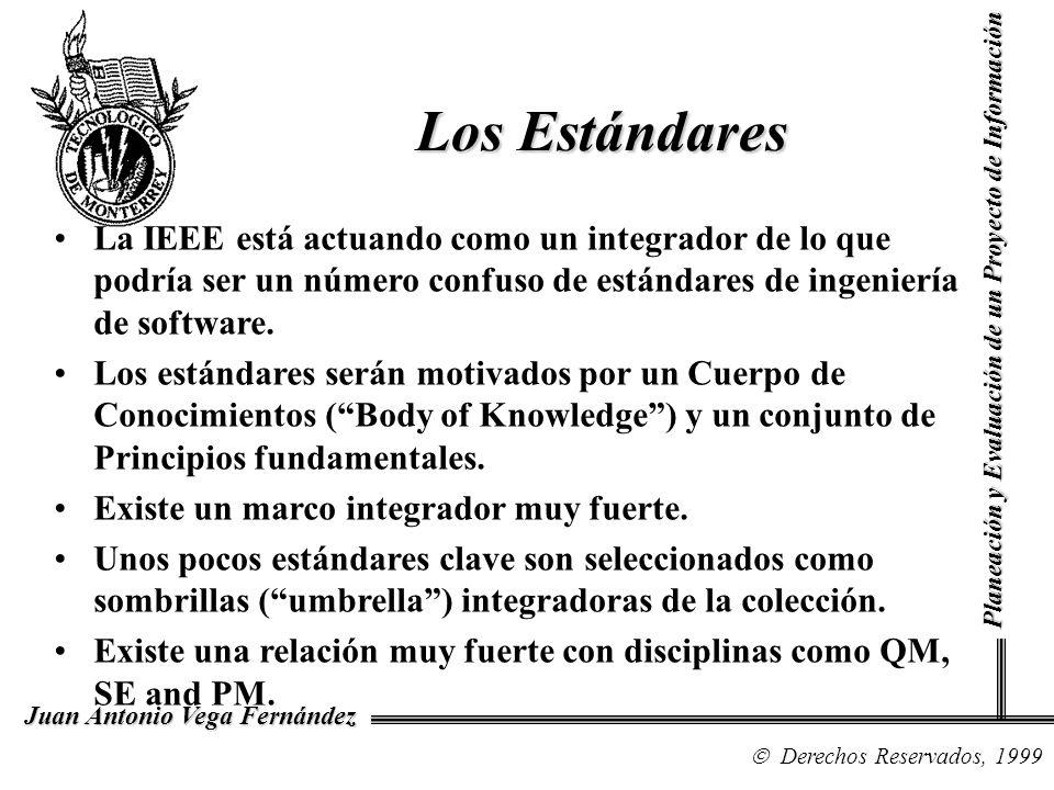 Derechos Reservados, 1999 Juan Antonio Vega Fernández Planeación y Evaluación de un Proyecto de Información Los Estándares La IEEE está actuando como un integrador de lo que podría ser un número confuso de estándares de ingeniería de software.