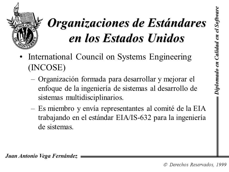 Diplomado en Calidad en el Software Derechos Reservados, 1999 Juan Antonio Vega Fernández Organizaciones de Estándares en los Estados Unidos International Council on Systems Engineering (INCOSE) –Organización formada para desarrollar y mejorar el enfoque de la ingeniería de sistemas al desarrollo de sistemas multidisciplinarios.
