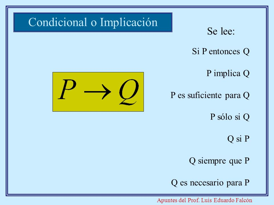 Apuntes del Prof. Luis Eduardo Falcón Si P entonces Q P implica Q P es suficiente para Q P sólo si Q Q si P Q siempre que P Q es necesario para P Cond