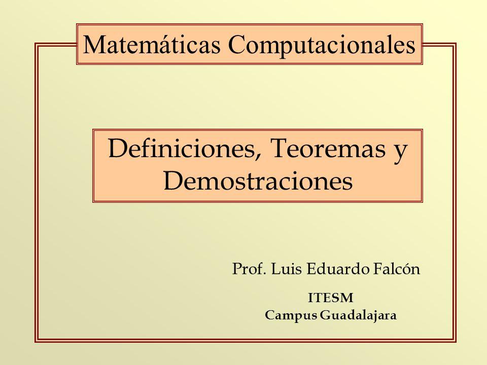 Prof. Luis Eduardo Falcón Matemáticas Computacionales ITESM Campus Guadalajara Definiciones, Teoremas y Demostraciones
