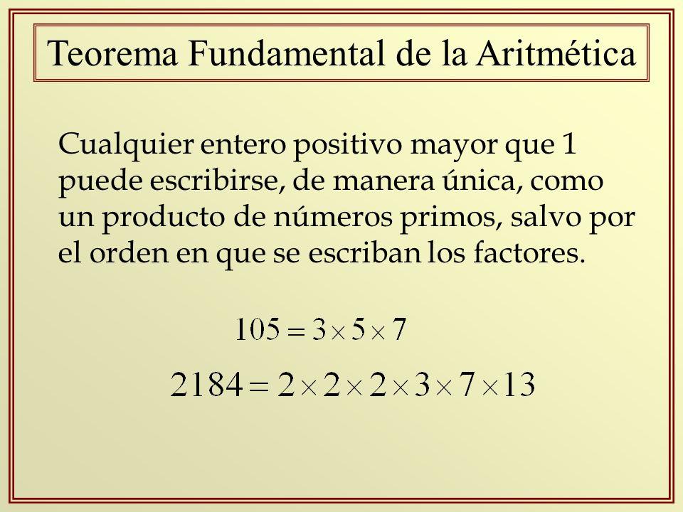 Teorema Fundamental de la Aritmética Cualquier entero positivo mayor que 1 puede escribirse, de manera única, como un producto de números primos, salv