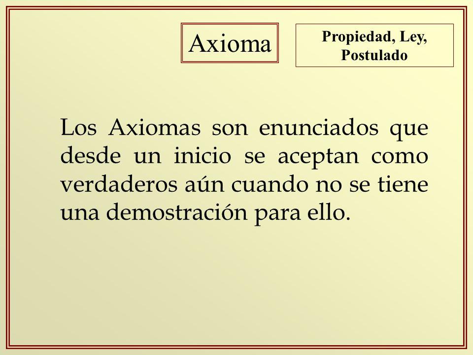 Axioma Los Axiomas son enunciados que desde un inicio se aceptan como verdaderos aún cuando no se tiene una demostración para ello. Propiedad, Ley, Po