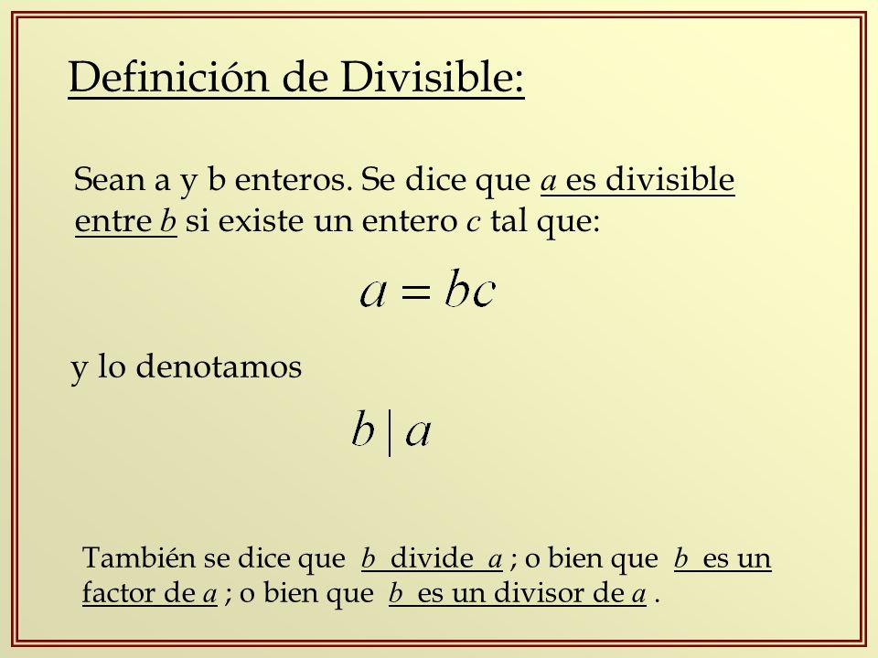Definición de Divisible: Sean a y b enteros. Se dice que a es divisible entre b si existe un entero c tal que: y lo denotamos También se dice que b di