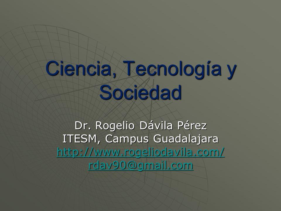 Ciencia, Tecnología y Sociedad Dr. Rogelio Dávila Pérez ITESM, Campus Guadalajara http://www.rogeliodavila.com/ rdav90@gmail.com