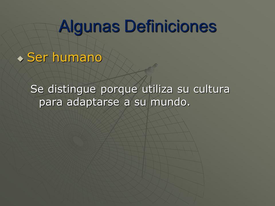 Algunas Definiciones Ser humano Ser humano Se distingue porque utiliza su cultura para adaptarse a su mundo.