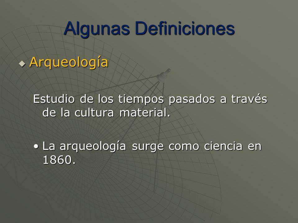 Algunas Definiciones Arqueología Arqueología Estudio de los tiempos pasados a través de la cultura material. La arqueología surge como ciencia en 1860