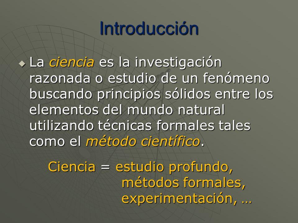 Introducción La ciencia es la investigación razonada o estudio de un fenómeno buscando principios sólidos entre los elementos del mundo natural utiliz