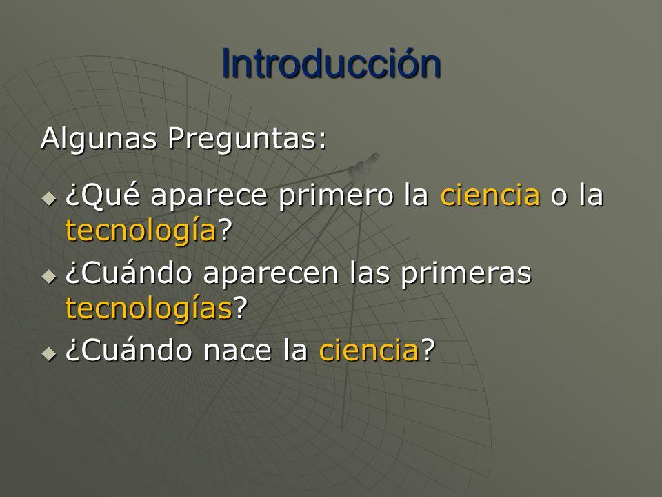Introducción Algunas Preguntas: ¿Qué aparece primero la ciencia o la tecnología? ¿Qué aparece primero la ciencia o la tecnología? ¿Cuándo aparecen las