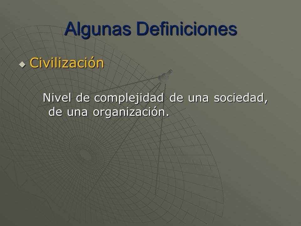 Algunas Definiciones Civilización Civilización Nivel de complejidad de una sociedad, de una organización.
