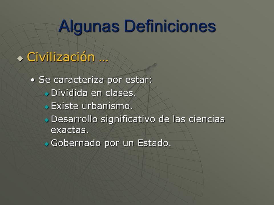 Algunas Definiciones Civilización … Civilización … Se caracteriza por estar:Se caracteriza por estar: Dividida en clases. Dividida en clases. Existe u