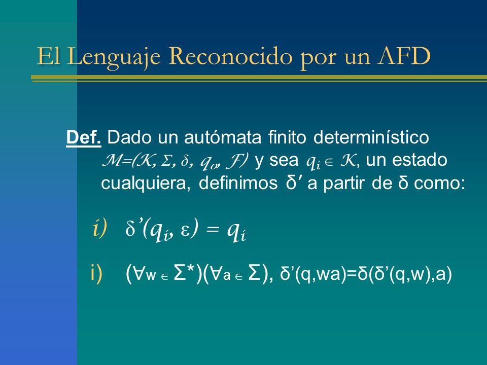 El Lenguaje Reconocido por un AFD Definición El lenguaje aceptado por un AFD, M=(K, Σ, δ, q 0, F), designado L(M), se define como el conjunto: L(M) = { w | w Σ * y δ(q 0,w) F } Def.