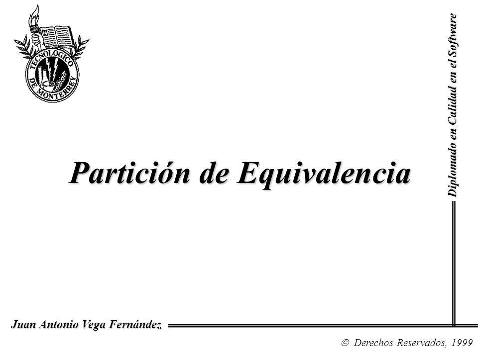 Diplomado en Calidad en el Software Derechos Reservados, 1999 Juan Antonio Vega Fernández Partición de Equivalencia