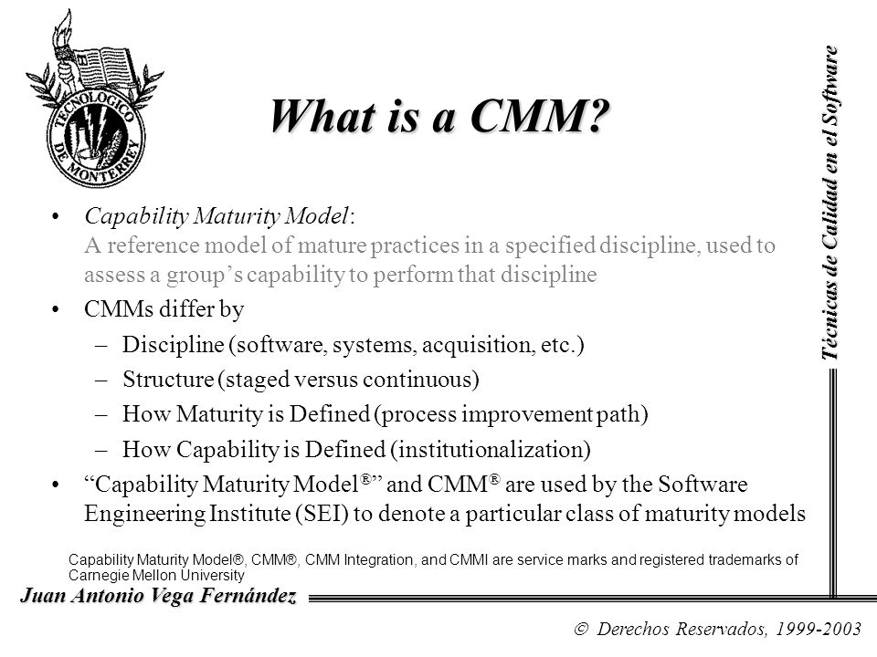Structure of the CMMI Staged Representation Maturity Level Process Area Generic GoalsSpecific Goals Commitment to Perform Ability to Perform Directing Implementation Verification Common Features Commitment to Perform: creates policies and secures sponsorship for process improvement efforts Ability to Perform: ensures that the project and/or organization has the resources it needs to pursue process improvement Directing Implementation: collects, measures, and analyzes data related to processes Verification: verifies that the projects and/or organizations activities conform to requirements, processes, and procedures Commitment to Perform: creates policies and secures sponsorship for process improvement efforts Ability to Perform: ensures that the project and/or organization has the resources it needs to pursue process improvement Directing Implementation: collects, measures, and analyzes data related to processes Verification: verifies that the projects and/or organizations activities conform to requirements, processes, and procedures Generic Practices Specific Practices Técnicas de Calidad en el Software Derechos Reservados, 1999-2003 Juan Antonio Vega Fernández