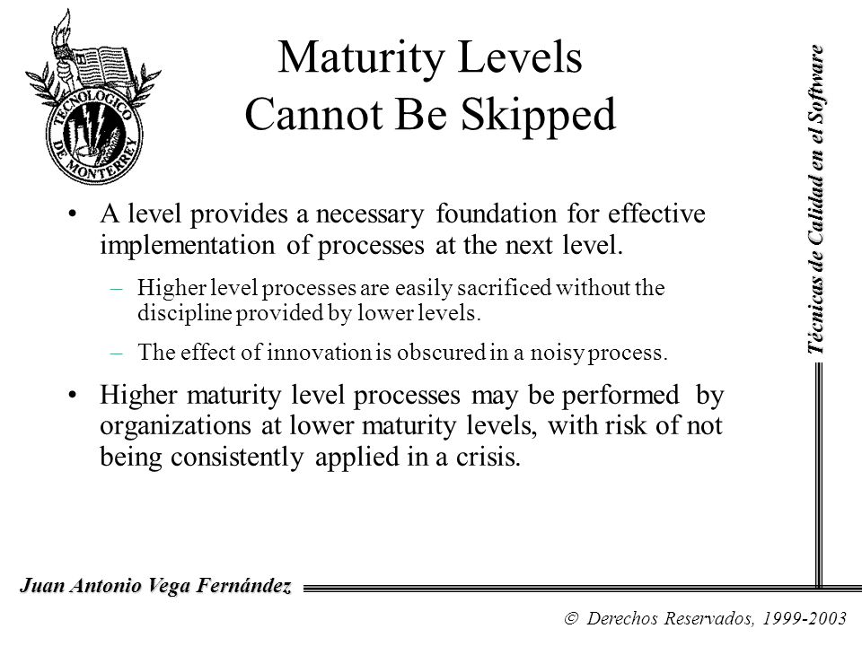 Maturity Levels Cannot Be Skipped A level provides a necessary foundation for effective implementation of processes at the next level. –Higher level p