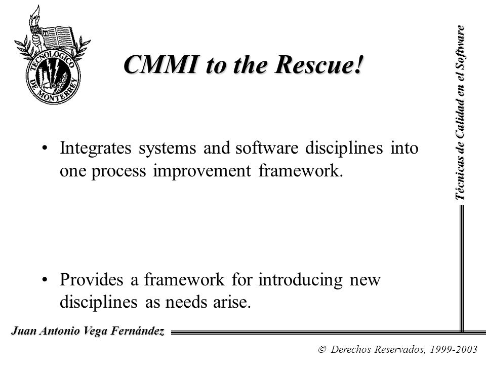 CMMI to the Rescue! Integrates systems and software disciplines into one process improvement framework. Provides a framework for introducing new disci