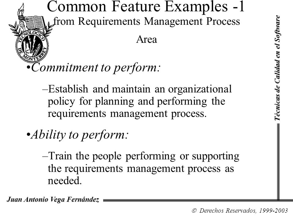 Common Feature Examples -1 from Requirements Management Process Area Commitment to perform: –Establish and maintain an organizational policy for plann