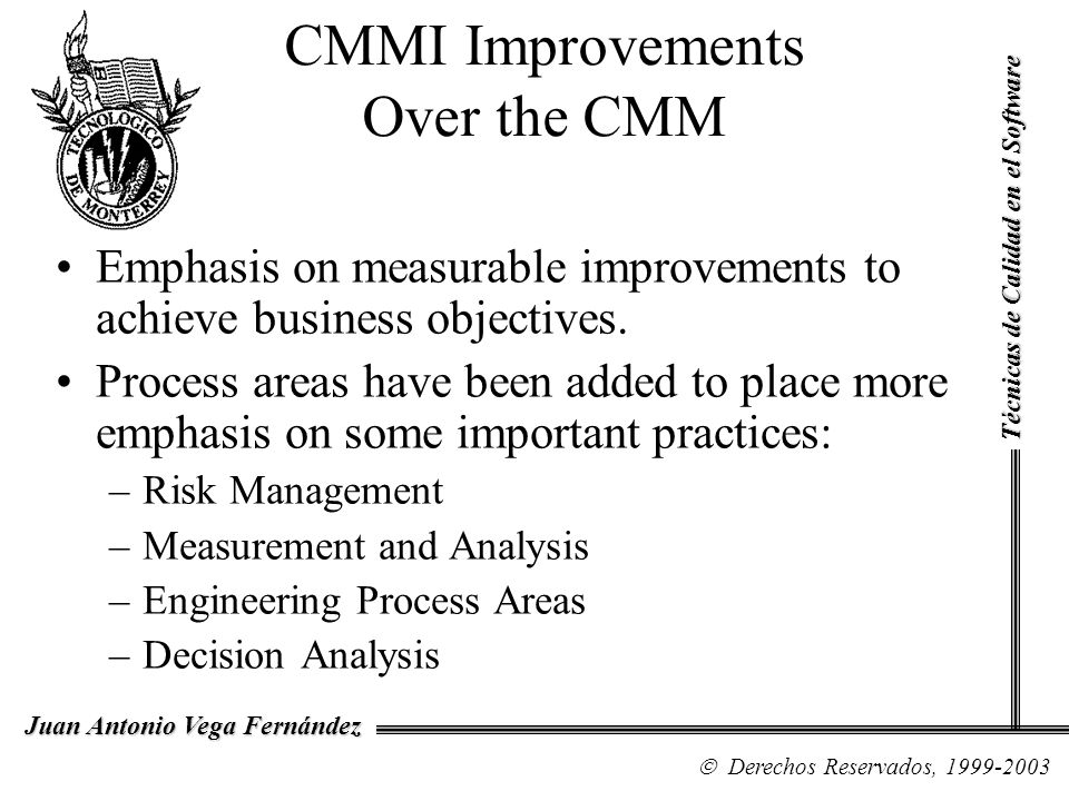 CMMI Improvements Over the CMM Emphasis on measurable improvements to achieve business objectives. Process areas have been added to place more emphasi