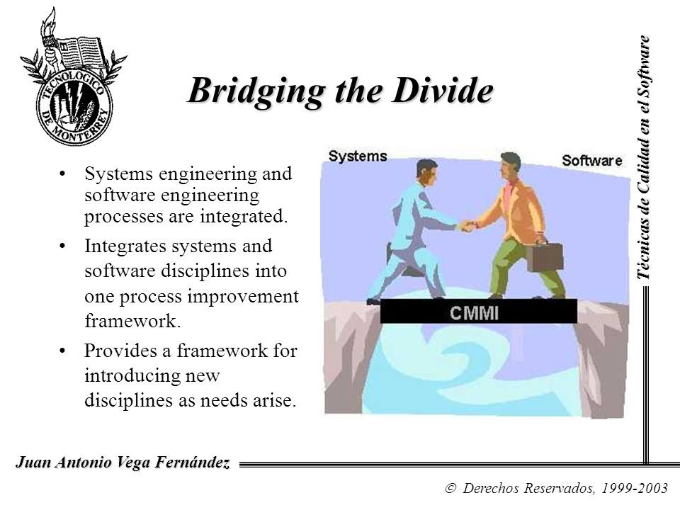 CMMI in a Nutshell A CMMI model provides a structured view of process improvement across an organization CMMI can help –set process improvement goals and priorities –provide guidance for quality processes –provide a yardstick for appraising current practices Técnicas de Calidad en el Software Derechos Reservados, 1999-2003 Juan Antonio Vega Fernández