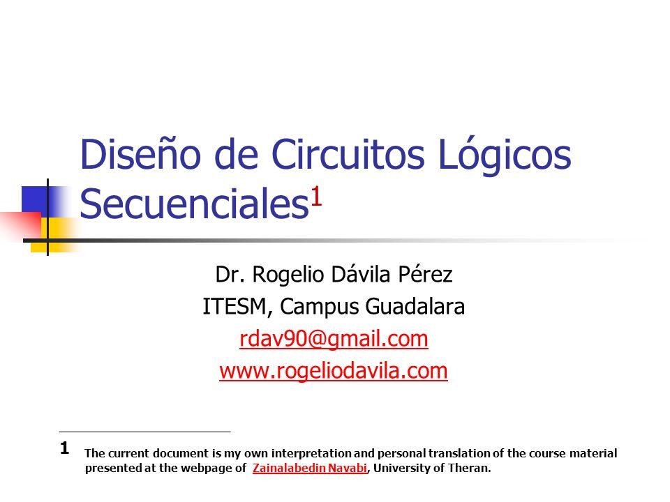 Diseño de Circuitos Lógicos Secuenciales 1 Dr. Rogelio Dávila Pérez ITESM, Campus Guadalara rdav90@gmail.com www.rogeliodavila.com ___________________