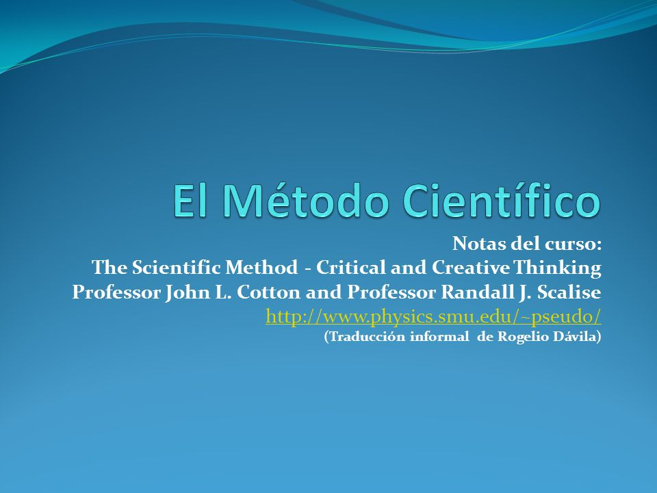 Notas del curso: The Scientific Method - Critical and Creative Thinking Professor John L. Cotton and Professor Randall J. Scalise http://www.physics.s