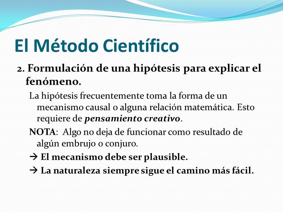 El Método Científico 2. Formulación de una hipótesis para explicar el fenómeno. La hipótesis frecuentemente toma la forma de un mecanismo causal o alg