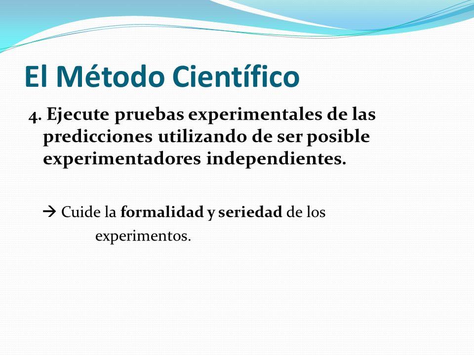El Método Científico 4. Ejecute pruebas experimentales de las predicciones utilizando de ser posible experimentadores independientes. Cuide la formali