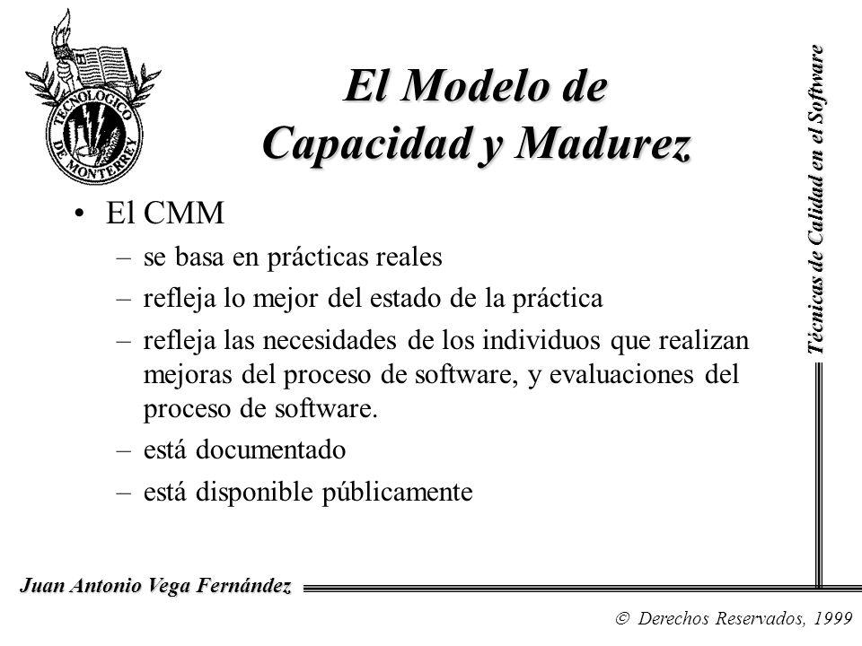 Técnicas de Calidad en el Software Derechos Reservados, 1999 Juan Antonio Vega Fernández El CMM –se basa en prácticas reales –refleja lo mejor del est