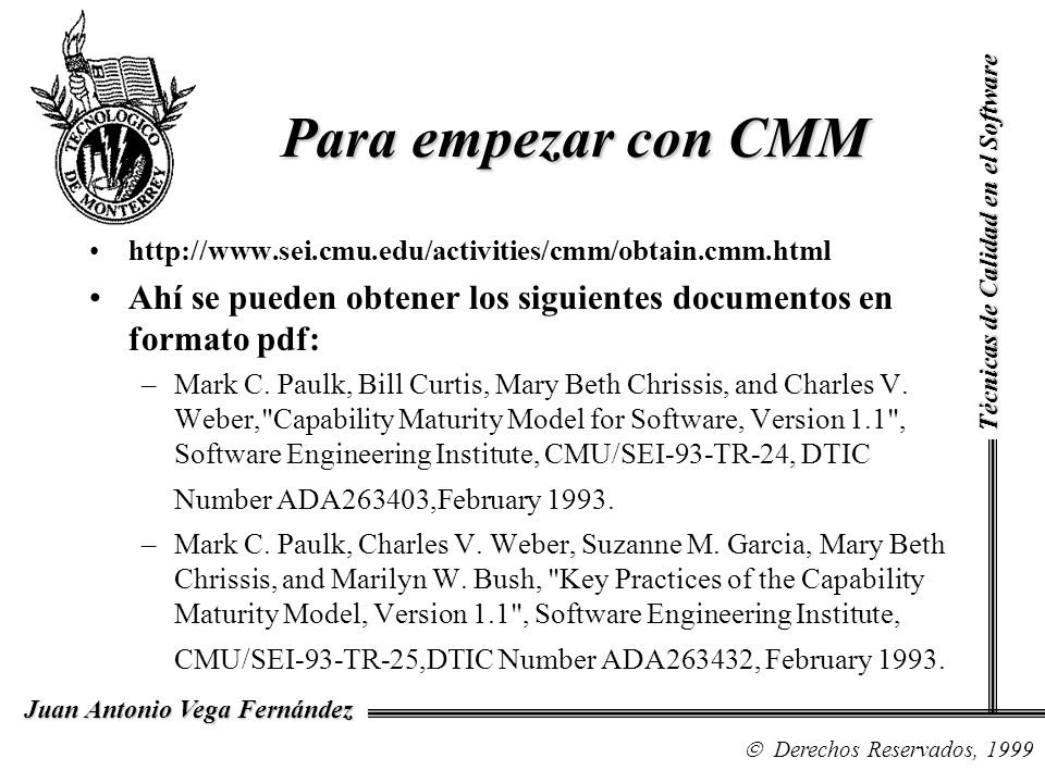 Técnicas de Calidad en el Software Derechos Reservados, 1999 Juan Antonio Vega Fernández http://www.sei.cmu.edu/activities/cmm/obtain.cmm.html Ahí se