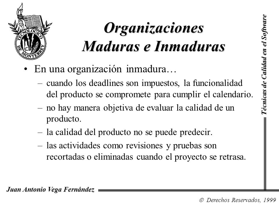 Técnicas de Calidad en el Software Derechos Reservados, 1999 Juan Antonio Vega Fernández Aplicación de TQM al Software Los conceptos de mejoramiento de la calidad se aplican en el contexto general del negocio, CMM sólo se aplica al software.