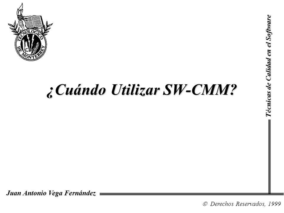 ¿Cuándo Utilizar SW-CMM? Técnicas de Calidad en el Software Derechos Reservados, 1999 Juan Antonio Vega Fernández